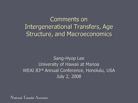 N ational T ransfer A ccounts Comments on Intergenerational Transfers, Age Structure, and Macroeconomics Sang-Hyop Lee University of Hawaii at Manoa WEAI.