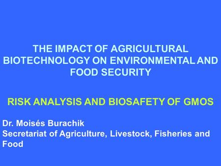 THE IMPACT OF AGRICULTURAL BIOTECHNOLOGY ON ENVIRONMENTAL AND FOOD SECURITY RISK ANALYSIS AND BIOSAFETY OF GMOS Dr. Moisés Burachik Secretariat of Agriculture,