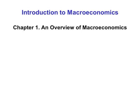 Introduction to Macroeconomics Chapter 1. An Overview of Macroeconomics.