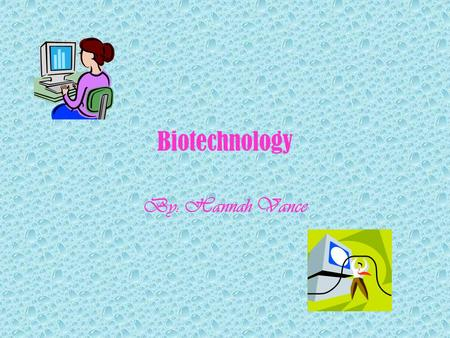 Biotechnology By: Hannah Vance. Biotechnology Biotechnology refers to the use of living organisms or their products to modify human health and the human.