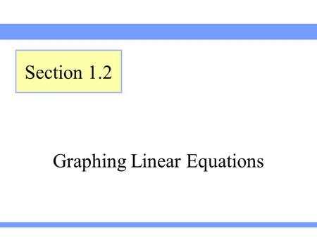 Graphing Linear Equations Section 1.2. Lehmann, Intermediate Algebra, 3ed Section 1.2 Consider the equation. Let's find y when So, when, which cab be.