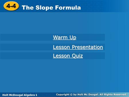 Holt McDougal Algebra 1 4-4 The Slope Formula 4-4 The Slope Formula Holt Algebra 1 Lesson Quiz Lesson Quiz Lesson Presentation Lesson Presentation Warm.