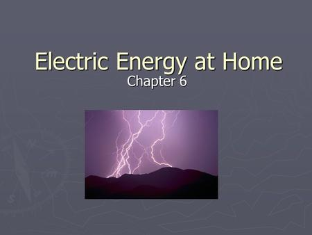 Electric Energy at Home Chapter 6. Generating Electric Energy ► There are many ways to produce electrical energy: ► In the 1800s, Michael Faraday discovered.