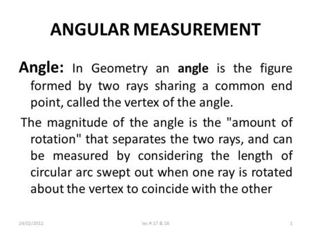 ANGULAR MEASUREMENT Angle: In Geometry an angle is the figure formed by two rays sharing a common end point, called the vertex of the angle. The magnitude.