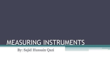 "MEASURING INSTRUMENTS By: Sajid Hussain Qazi. MEASURING INSTRUMENTS ""The device used for comparing the unknown quantity with the unit of measurement or."