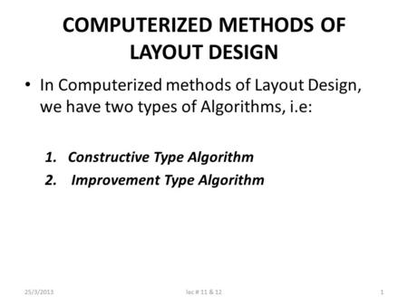 COMPUTERIZED METHODS OF LAYOUT DESIGN In Computerized methods of Layout Design, we have two types of Algorithms, i.e: 1.Constructive Type Algorithm 2.