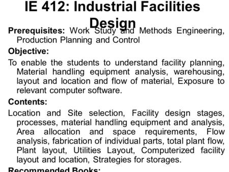 IE 412: Industrial Facilities Design Prerequisites: Work Study and Methods Engineering, Production Planning and Control Objective: To enable the students.