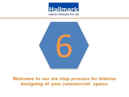 Interior Lifestyles Pvt. Ltd Welcome to our six step process for Interior designing of your commercial space. 6 6.