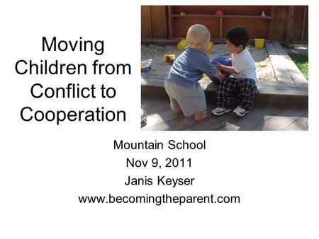 Moving Children from Conflict to Cooperation Mountain School Nov 9, 2011 Janis Keyser www.becomingtheparent.com.