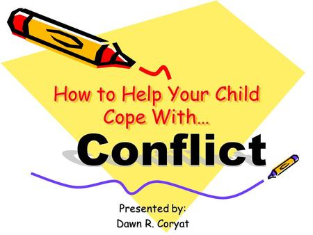 How to Help Your Child Cope With… Presented by: Dawn R. Coryat.