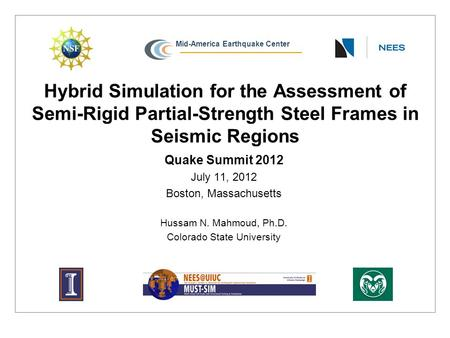 Mid-America Earthquake Center Hybrid Simulation for the Assessment of Semi-Rigid Partial-Strength Steel Frames in Seismic Regions Quake Summit 2012 July.
