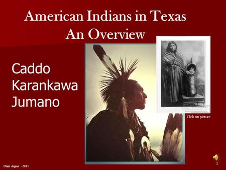American Indians in Texas An Overview Caddo Karankawa Jumano Click on picture 1 Chris Aigner - 2011.