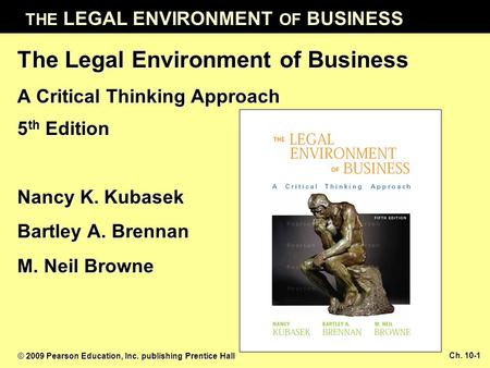 THE LEGAL ENVIRONMENT OF BUSINESS © 2009 Pearson Education, Inc. publishing Prentice Hall Ch. 10-1 The Legal Environment of Business A Critical Thinking.