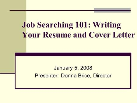 Job Searching 101: Writing Your Resume and Cover Letter January 5, 2008 Presenter: Donna Brice, Director.