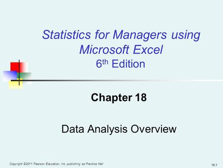Copyright ©2011 Pearson Education, Inc. publishing as Prentice Hall 18-1 Chapter 18 Data Analysis Overview Statistics for Managers using Microsoft Excel.
