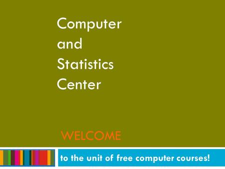 WELCOME Computer and Statistics Center to the unit of free computer courses!