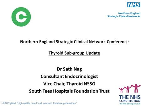 Northern England Strategic Clinical Network Conference Thyroid Sub-group Update Dr Sath Nag Consultant Endocrinologist Vice Chair, Thyroid NSSG South Tees.