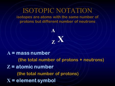 ISOTOPIC NOTATION isotopes are atoms with the same number of protons but different number of neutrons A Z X A = mass number (the total number of protons.