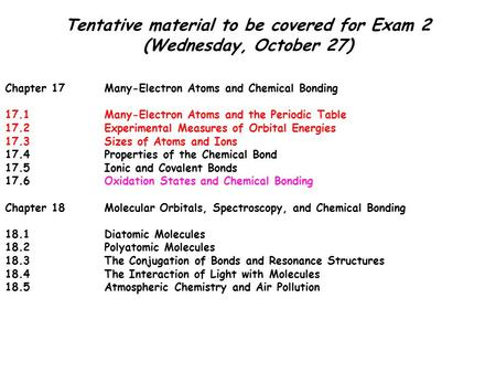Tentative material to be covered for Exam 2 (Wednesday, October 27) Chapter 17Many-Electron Atoms and Chemical Bonding 17.1Many-Electron Atoms and the.