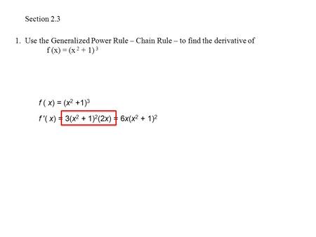 Section 2.3 1. Use the Generalized Power Rule – Chain Rule – to find the derivative of 	f (x) = (x 2 + 1) 3 f ( x) = (x2 +1)3 f ′( x) = 3(x2 + 1)2(2x)