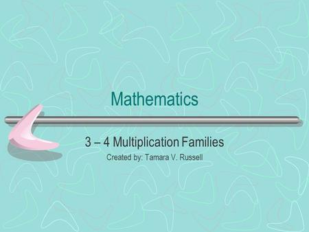 Mathematics 3 – 4 Multiplication Families Created by: Tamara V. Russell.