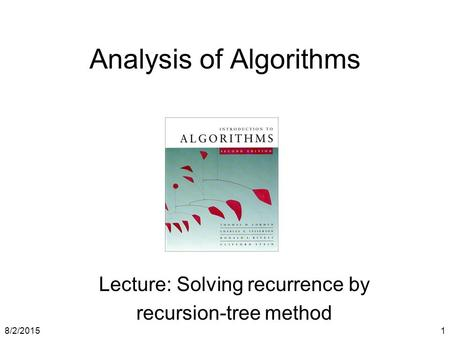 8/2/20151 Analysis of Algorithms Lecture: Solving recurrence by recursion-tree method.