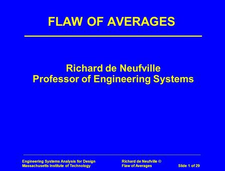 Engineering Systems Analysis for Design Richard de Neufville © Massachusetts Institute of Technology Flaw of Averages Slide 1 of 29 Richard de Neufville.