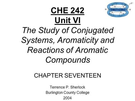 CHE 242 Unit VI The Study of Conjugated Systems, Aromaticity and Reactions of Aromatic Compounds CHAPTER SEVENTEEN Terrence P. Sherlock Burlington County.