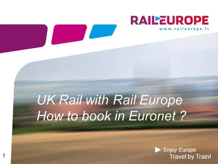 Enjoy Europe Travel by Train! UK Rail with Rail Europe How to book in Euronet ? 1.