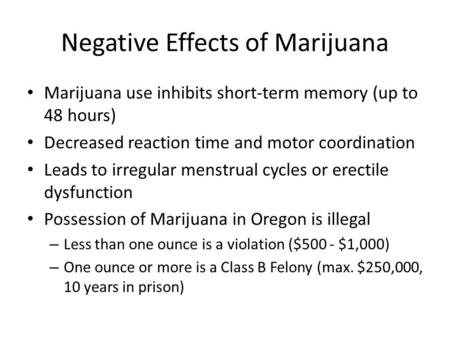 Negative Effects of Marijuana Marijuana use inhibits short-term memory (up to 48 hours) Decreased reaction time and motor coordination Leads to irregular.
