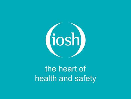 The heart of health and safety. Five years on – the experience of using the IOSH Workplace Hazard Awareness Course Jill Joyce BA Hons, MSc, DMS, CMIOSH,