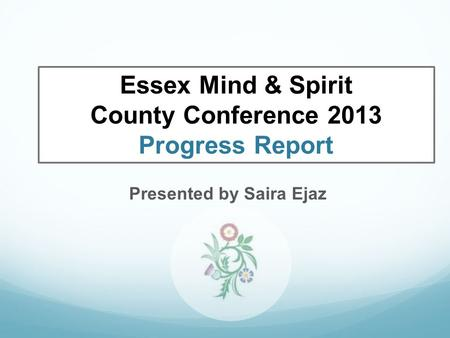 Presented by Saira Ejaz Essex Mind & Spirit County Conference 2013 Progress Report.