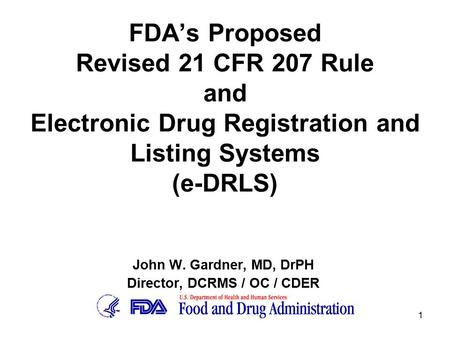 1 FDA's Proposed Revised 21 CFR 207 Rule and Electronic Drug Registration and Listing Systems (e-DRLS) John W. Gardner, MD, DrPH Director, DCRMS / OC /