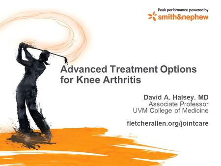 Advanced Treatment Options for Knee Arthritis David A. Halsey. MD Associate Professor UVM College of Medicine fletcherallen.org/jointcare.