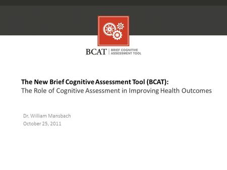 The New Brief Cognitive Assessment Tool (BCAT): The Role of Cognitive Assessment in Improving Health Outcomes Dr. William Mansbach October 25, 2011.