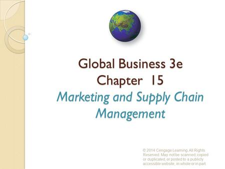 Global Business 3e Chapter 15 Marketing and Supply Chain Management © 2014 Cengage Learning. All Rights Reserved. May not be scanned, copied or duplicated,