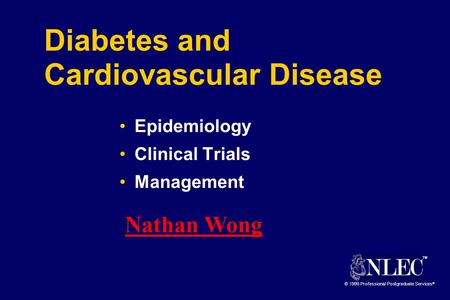 TM © 1999 Professional Postgraduate Services ® Diabetes and Cardiovascular Disease Epidemiology Clinical Trials Management Nathan Wong.