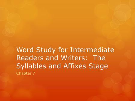 Word Study for Intermediate Readers and Writers: The Syllables and Affixes Stage Chapter 7.