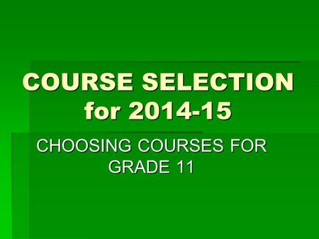 COURSE SELECTION for 2014-15 CHOOSING COURSES FOR GRADE 11.