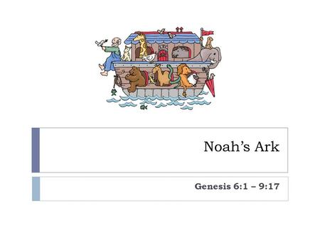 Noah's Ark Genesis 6:1 – 9:17. God looked down at His people and was very disappointed. The people on His earth were cruel and bad. All except one – his.