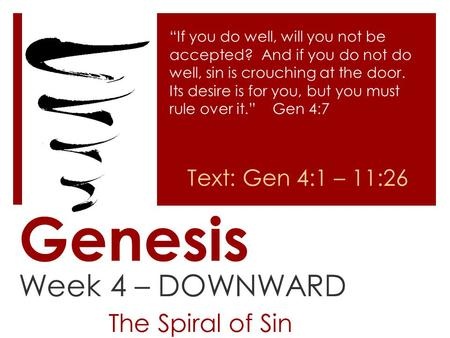 "Genesis Week 4 – DOWNWARD The Spiral of Sin ""If you do well, will you not be accepted? And if you do not do well, sin is crouching at the door. Its desire."
