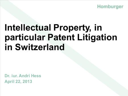 | Intellectual Property, in particular Patent Litigation in Switzerland Dr. iur. Andri Hess April 22, 2013.