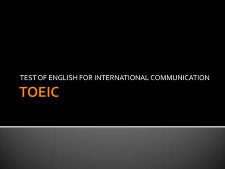 TEST OF ENGLISH FOR INTERNATIONAL COMMUNICATION.  History  1979 –Japan  1982 –Korea  Educational Testing Service (ETS) –Princeton, New Jersey  Design,