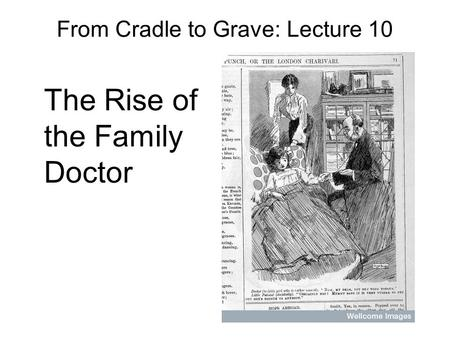 From Cradle to Grave: Lecture 10 The Rise of the Family Doctor.