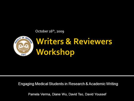 October 16 th, 2009 Engaging Medical Students in Research & Academic Writing Pamela Verma, Diane Wu, David Tso, David Youssef.