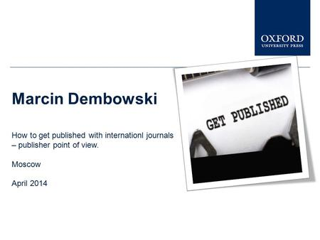 Marcin Dembowski How to get published with internationl journals – publisher point of view. Moscow April 2014.