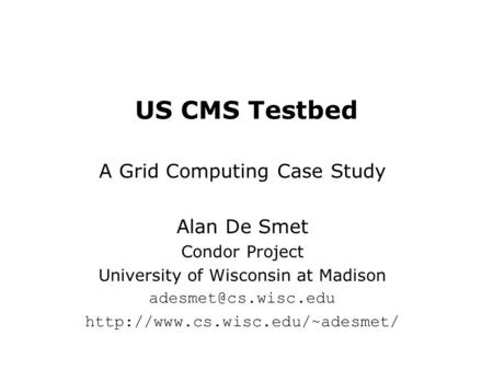 US CMS Testbed A Grid Computing Case Study Alan De Smet Condor Project University of Wisconsin at Madison