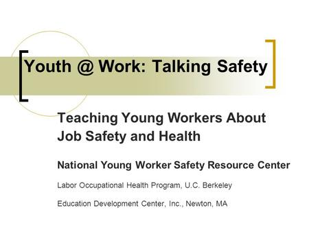 Work: Talking Safety Teaching Young Workers About Job Safety and Health National Young Worker Safety Resource Center Labor Occupational Health.