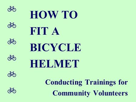  HOW TO FIT A BICYCLE HELMET Conducting Trainings for Community Volunteers.