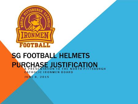 SG FOOTBALL HELMETS PURCHASE JUSTIFICATION A PRESENTATION TO THE NORTH PITTSBURGH CATHOLIC IRONMEN BOARD JUNE 8, 2015.
